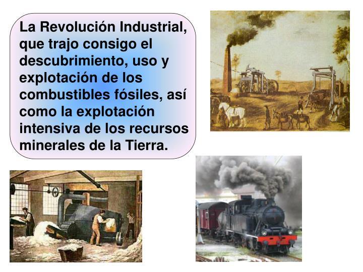 La Revolución Industrial, que trajo consigo el descubrimiento, uso y explotación de los combustibles fósiles, así como la explotación intensiva de los recursos minerales de la Tierra.