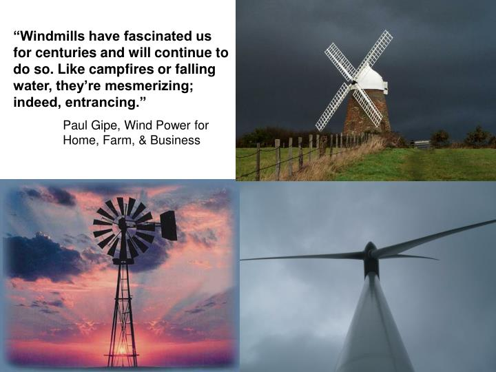 """Windmills have fascinated us for centuries and will continue to do so. Like campfires or falling water, they're mesmerizing; indeed, entrancing."""