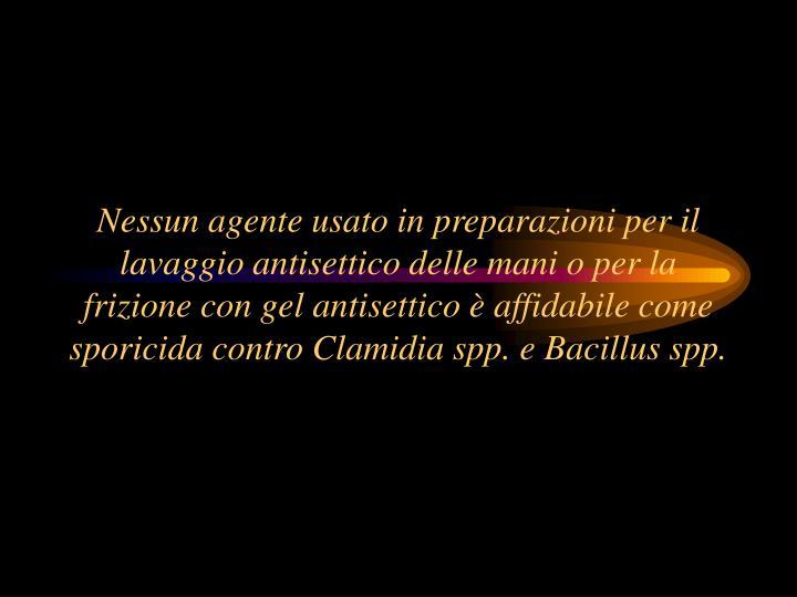 Nessun agente usato in preparazioni per il lavaggio antisettico delle mani o per la frizione con gel antisettico è affidabile come sporicida contro Clamidia spp. e Bacillus spp.