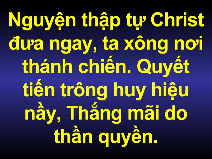 Nguyn thp t Christ a ngay, ta xng ni thnh chin. Quyt tin trng huy hiu ny, Th