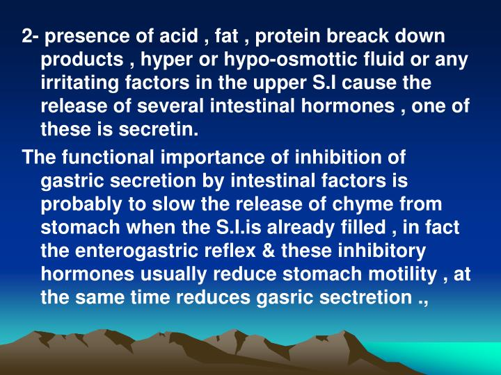 2- presence of acid , fat , protein breack down products , hyper or hypo-osmottic fluid or any irritating factors in the upper S.I cause the release of several intestinal hormones , one of these is secretin.