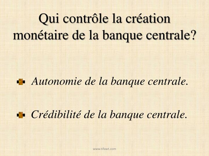Qui contrôle la création monétaire de la banque centrale?