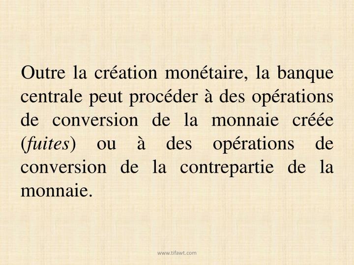 Outre la création monétaire, la banque centrale peut procéder à des opérations de conversion de la monnaie créée (