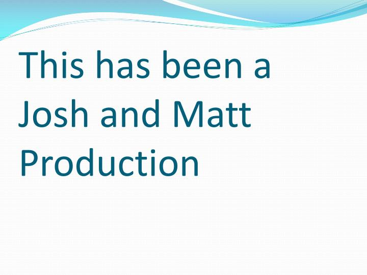 This has been a Josh and Matt Production
