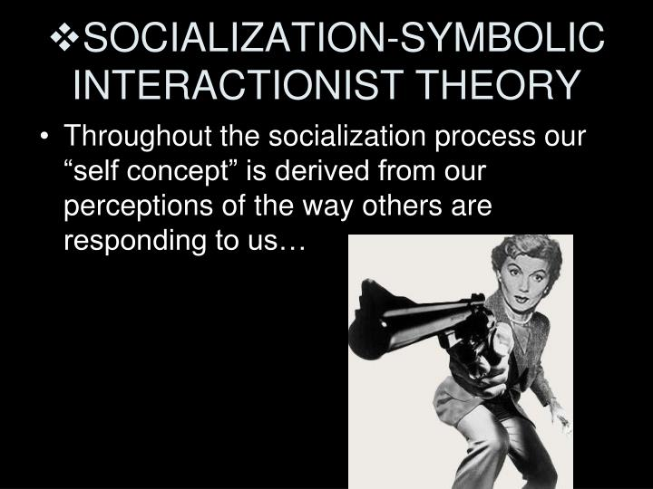 symbolic interactionist view of gender roles All of these theories attempt to render gender socialization as universal or apart from concrete, social experience in essence, this denies authenticity and the potential multiplicity of cultural configurations 6) symbolic interactionism role learning in this theory specifically addresses how and why internalization occurs, that is.