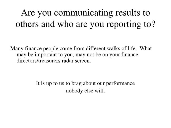 Are you communicating results to others and who are you reporting to?
