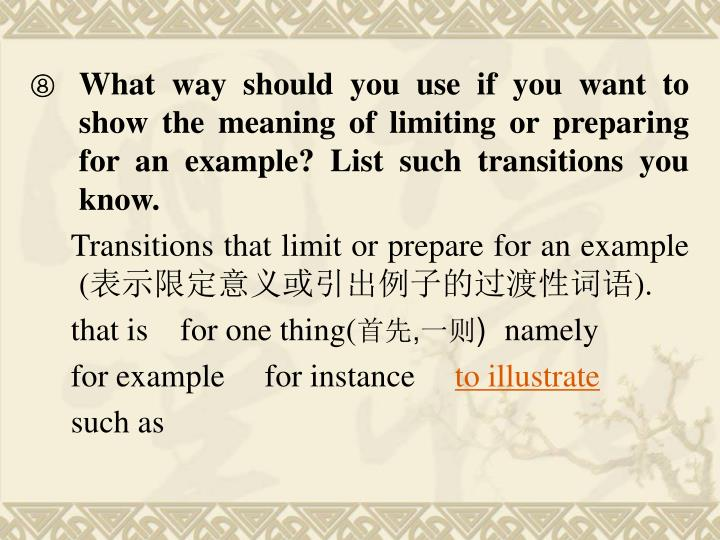 What way should you use if you want to show the meaning of limiting or preparing for an example? List such transitions you know.