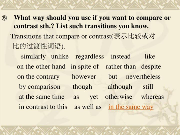 What way should you use if you want to compare or contrast sth.? List such transitions you know.