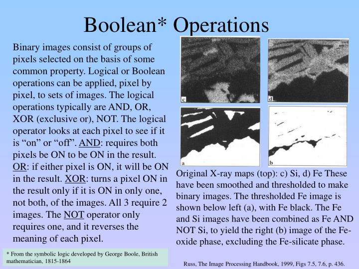 "Binary images consist of groups of pixels selected on the basis of some common property. Logical or Boolean operations can be applied, pixel by pixel, to sets of images. The logical operations typically are AND, OR,  XOR (exclusive or), NOT. The logical operator looks at each pixel to see if it is ""on"" or ""off""."