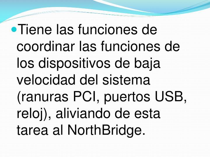 Tiene las funciones de coordinar las funciones de los dispositivos de baja velocidad del sistema (ranuras PCI, puertos USB, reloj), aliviando de esta tarea al NorthBridge.