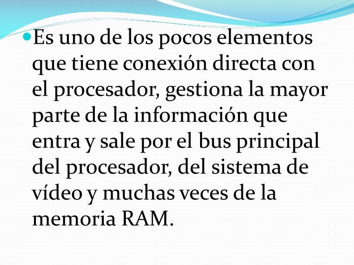 Es uno de los pocos elementos que tiene conexión directa con el procesador, gestiona la mayor parte de la información que entra y sale por el bus principal del procesador, del sistema de vídeo y muchas veces de la memoria RAM.