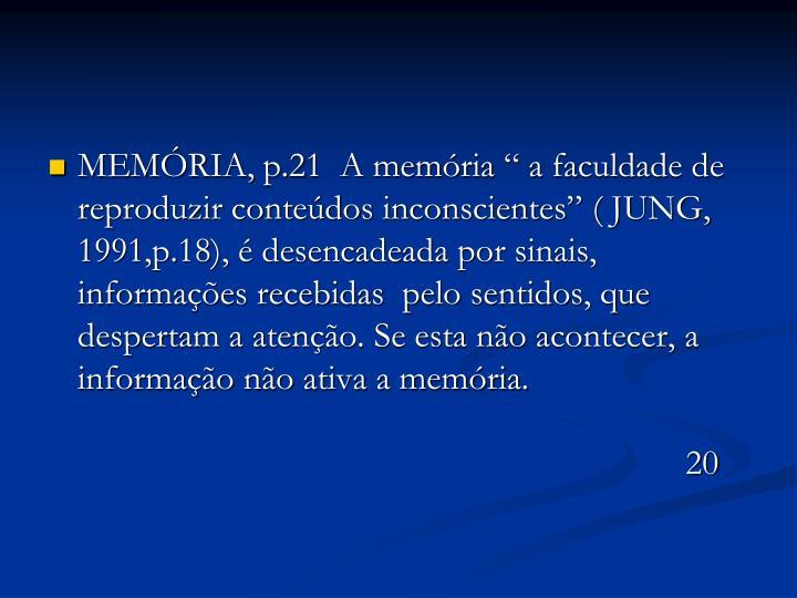 """MEMÓRIA, p.21  A memória """" a faculdade de reproduzir conteúdos inconscientes"""" ( JUNG, 1991,p.18), é desencadeada por sinais, informações recebidas  pelo sentidos, que despertam a atenção. Se esta não acontecer, a informação não ativa a memória."""