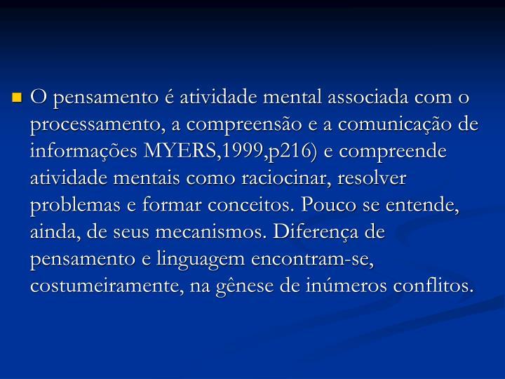O pensamento é atividade mental associada com o processamento, a compreensão e a comunicação de informações MYERS,1999,p216) e compreende atividade mentais como raciocinar, resolver problemas e formar conceitos. Pouco se entende, ainda, de seus mecanismos. Diferença de pensamento e linguagem encontram-se, costumeiramente, na gênese de inúmeros conflitos.