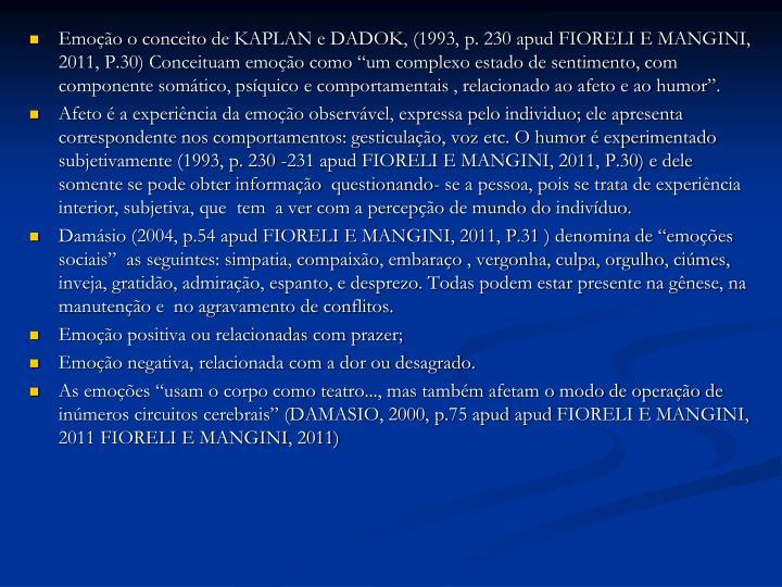 """Emoção o conceito de KAPLAN e DADOK, (1993, p. 230 apud FIORELI E MANGINI, 2011, P.30) Conceituam emoção como """"um complexo estado de sentimento, com componente somático, psíquico e comportamentais , relacionado ao afeto e ao humor""""."""