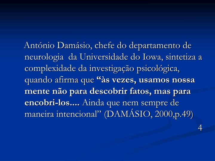 António Damásio, chefe do departamento de neurologia  da Universidade do Iowa, sintetiza a complexidade da investigação psicológica, quando afirma que