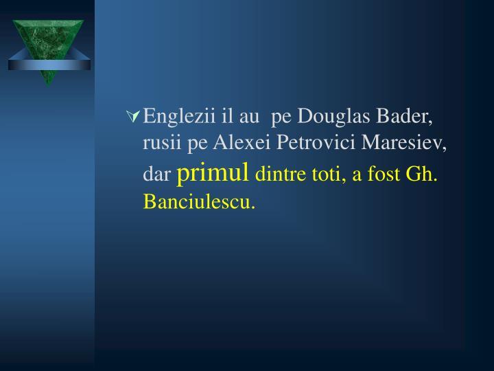 Englezii il au  pe Douglas Bader, rusii pe Alexei Petrovici Maresiev, dar