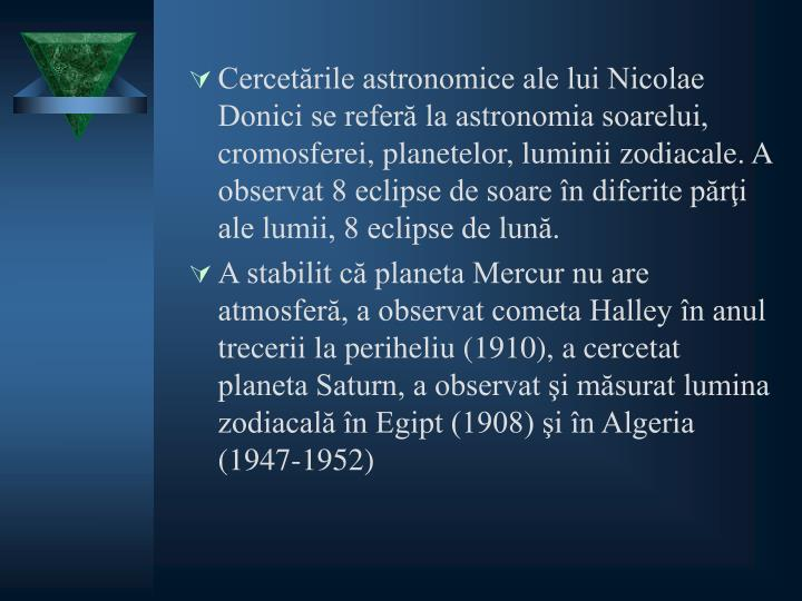Cercetările astronomice ale lui Nicolae Donici se referă la astronomia soarelui, cromosferei, planetelor, luminii zodiacale. A observat 8 eclipse de soare în diferite părţi ale lumii, 8 eclipse de lună.