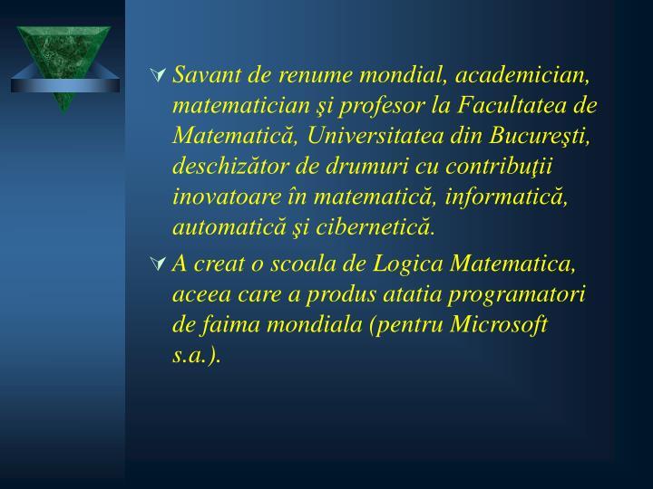 Savant de renume mondial, academician, matematician şi profesor la Facultatea de Matematică, Universitatea din Bucureşti, deschizător de drumuri cu contribuţii inovatoare în matematică, informatică, automatică şi cibernetică.