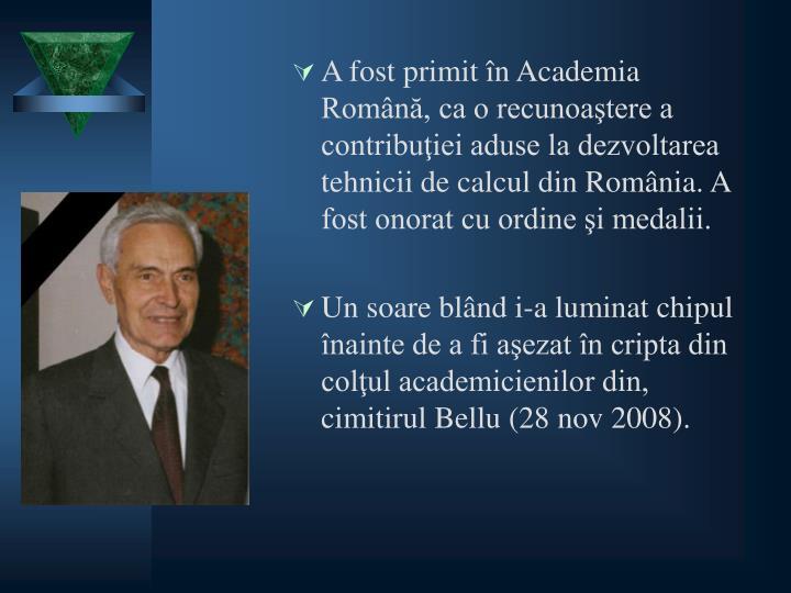 A fost primit în Academia Română, ca o recunoaştere a contribuţiei aduse la dezvoltarea tehnicii de calcul din România. A fost onorat cu ordine şi medalii.