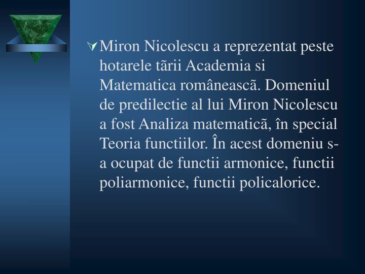 Miron Nicolescu a reprezentat peste hotarele tãrii Academia si Matematica româneascã. Domeniul de predilectie al lui Miron Nicolescu a fost Analiza matematicã, în special Teoria functiilor.
