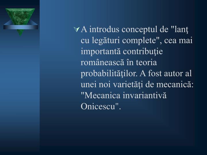 """A introdus conceptul de """"lanţ cu legături complete"""", cea mai importantă contribuţie românească în teoria probabilităţilor. A fost autor al unei noi varietăţi de mecanică: """"Mecanica invariantivă Onicescu""""."""