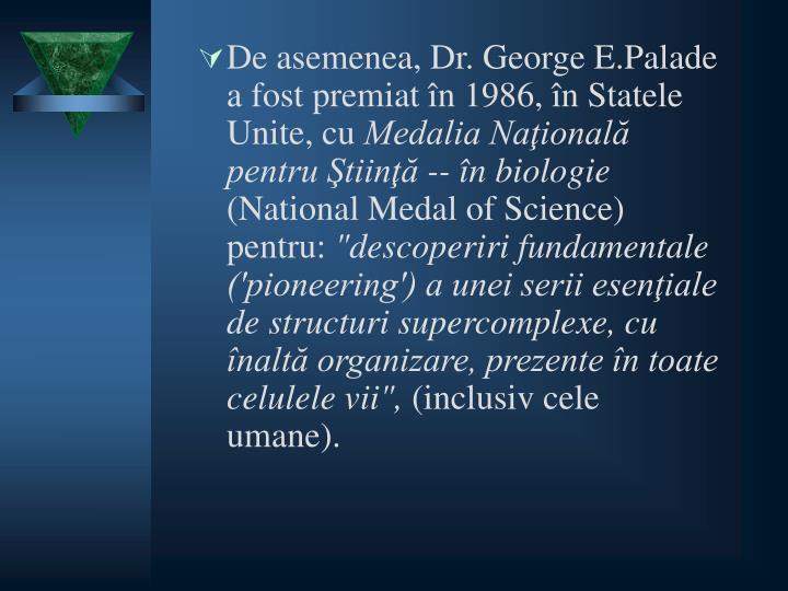 De asemenea, Dr. George E.Palade a fost premiat în 1986, în Statele Unite, cu