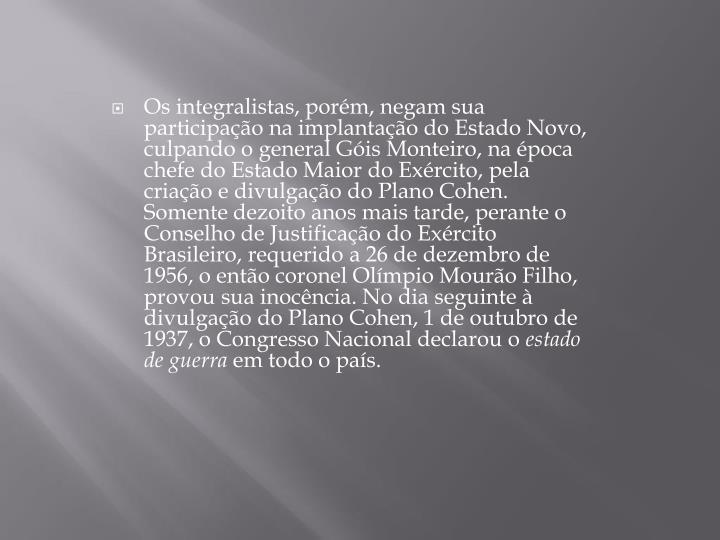 Os integralistas, porém, negam sua participação na implantação do Estado Novo, culpando o general Góis Monteiro, na época chefe do Estado Maior do Exército, pela criação e divulgação do Plano Cohen. Somente dezoito anos mais tarde, perante o Conselho de Justificação do Exército Brasileiro, requerido a 26 de dezembro de 1956, o então coronel Olímpio Mourão Filho, provou sua inocência. No dia seguinte à divulgação do Plano Cohen, 1 de outubro de 1937, o Congresso Nacional declarou o