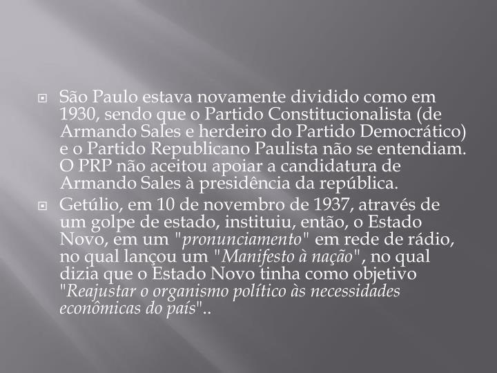 São Paulo estava novamente dividido como em 1930, sendo que o Partido Constitucionalista (de Armando Sales e herdeiro do Partido Democrático) e o Partido Republicano Paulista não se entendiam. O PRP não aceitou apoiar a candidatura de Armando Sales à presidência da república.