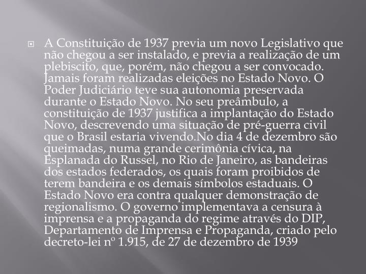 A Constituição de 1937 previa um novo Legislativo que não chegou a ser instalado, e previa a realização de um plebiscito, que, porém, não chegou a ser convocado. Jamais foram realizadas eleições no Estado Novo. O Poder Judiciário teve sua autonomia preservada durante o Estado Novo. No seu preâmbulo, a constituição de 1937 justifica a implantação do Estado Novo, descrevendo uma situação de pré-guerra civil que o Brasil estaria vivendo.No dia 4 de dezembro são queimadas, numa grande cerimônia cívica, na Esplanada do Russel, no Rio de Janeiro, as bandeiras dos estados federados, os quais foram proibidos de terem bandeira e os demais símbolos estaduais. O Estado Novo era contra qualquer demonstração de