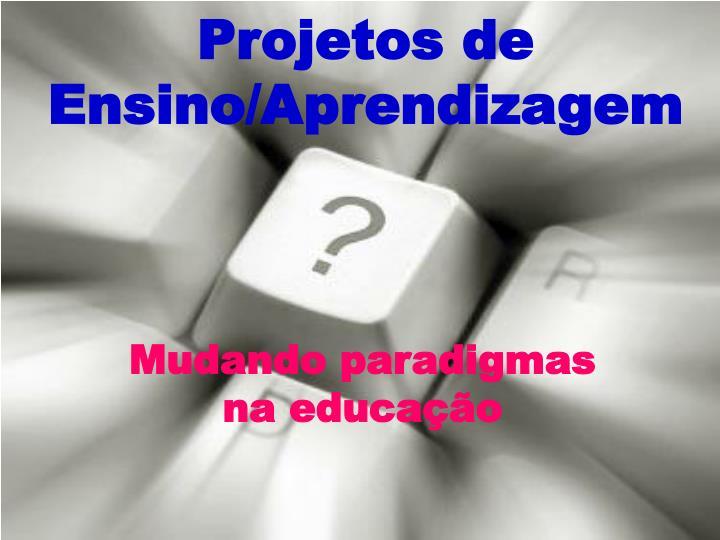 Projetos de Ensino/Aprendizagem