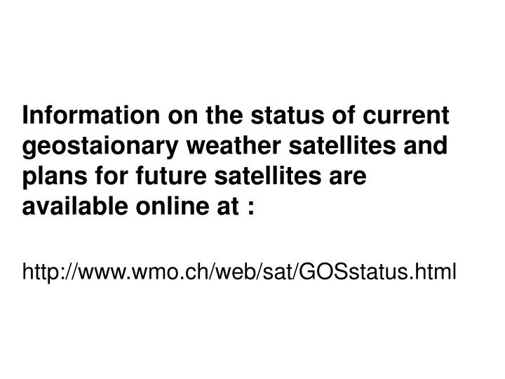 Information on the status of current geostaionary weather satellites and plans for future satellites are available online at :