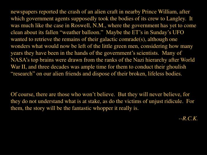 "newspapers reported the crash of an alien craft in nearby Prince William, after which government agents supposedly took the bodies of its crew to Langley.  It was much like the case in Roswell, N.M., where the government has yet to come clean about its fallen ""weather balloon.""  Maybe the ET's in Sunday's UFO wanted to retrieve the remains of their galactic comrade(s), although one wonders what would now be left of the little green men, considering how many years they have been in the hands of the government's scientists.  Many of NASA's top brains were drawn from the ranks of the Nazi hierarchy after World War II, and three decades was ample time for them to conduct their ghoulish ""research"" on our alien friends and dispose of their broken, lifeless bodies."
