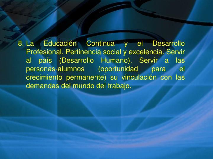 La Educación Continua y el Desarrollo Profesional. Pertinencia social y excelencia. Servir al país (Desarrollo Humano). Servir a las personas-alumnos (oportunidad para el crecimiento permanente) su vinculación con las demandas del mundo del trabajo.