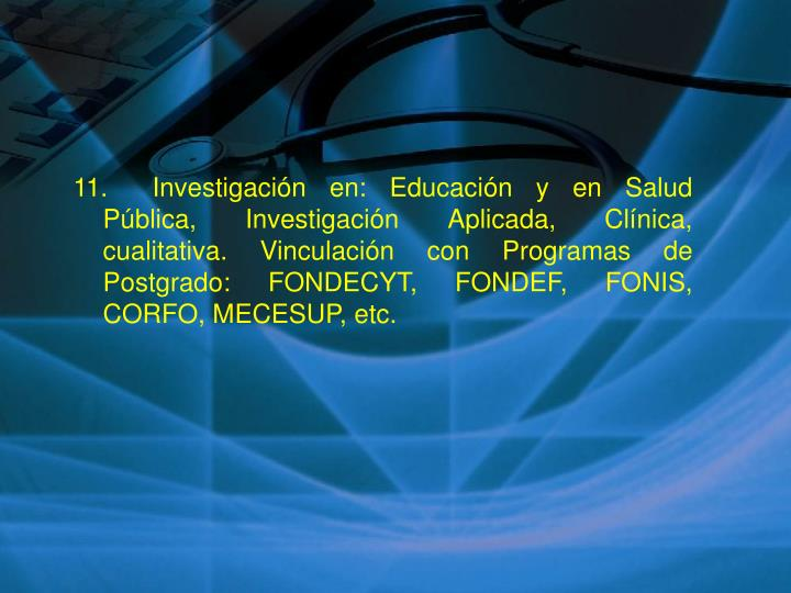 11.Investigación en: Educación y en Salud Pública, Investigación Aplicada, Clínica, cualitativa. Vinculación con Programas de Postgrado: FONDECYT, FONDEF, FONIS, CORFO, MECESUP, etc.
