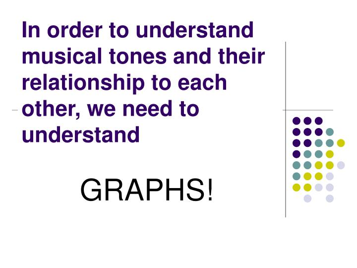 In order to understand musical tones and their relationship to each other, we need to understand