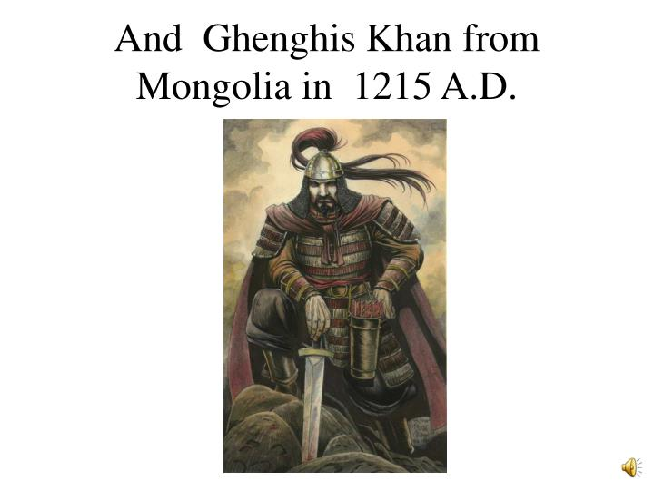 And  Ghenghis Khan from Mongolia in  1215 A.D.