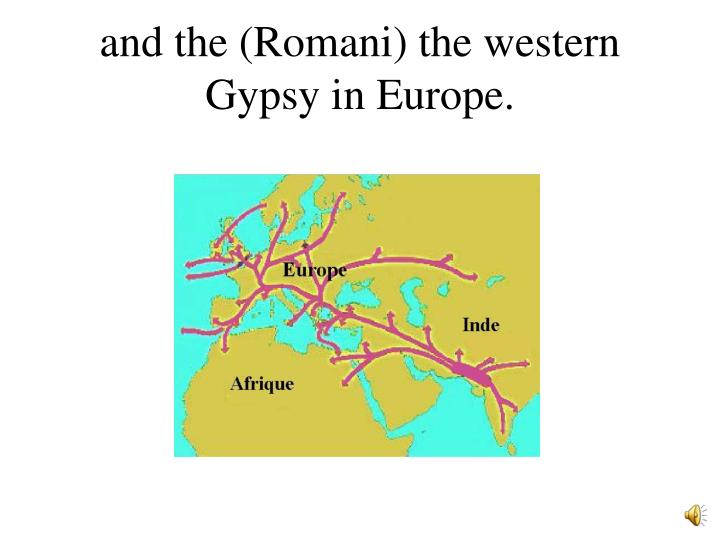 and the (Romani) the western Gypsy in Europe.