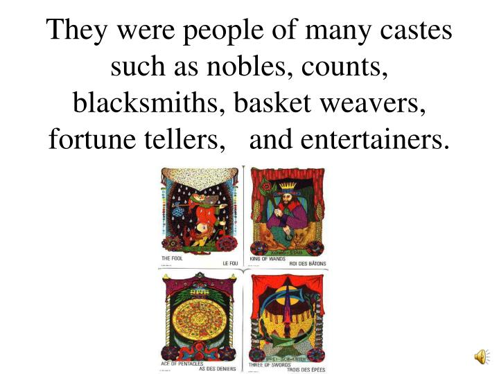 They were people of many castes such as nobles, counts, blacksmiths, basket weavers, fortune tellers,   and entertainers.