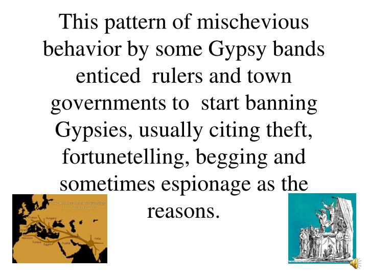 This pattern of mischevious behavior by some Gypsy bands enticed  rulers and town governments to  start banning Gypsies, usually citing theft, fortunetelling, begging and sometimes espionage as the reasons.