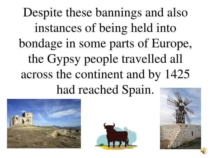 Despite these bannings and also instances of being held into bondage in some parts of Europe, the Gypsy people travelled all across the continent and by 1425 had reached Spain.
