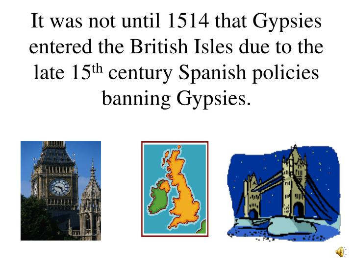 It was not until 1514 that Gypsies entered the British Isles due to the late 15