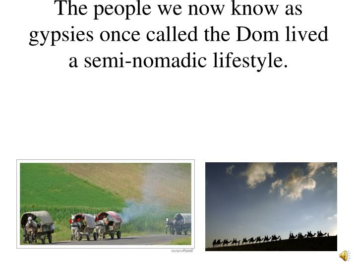 The people we now know as gypsies once called the Dom lived a semi-nomadic lifestyle.