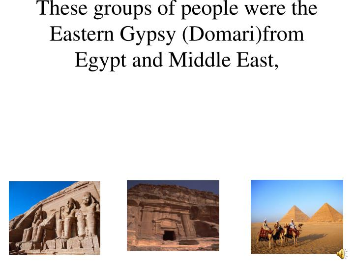 These groups of people were the Eastern Gypsy (Domari)from  Egypt and Middle East,