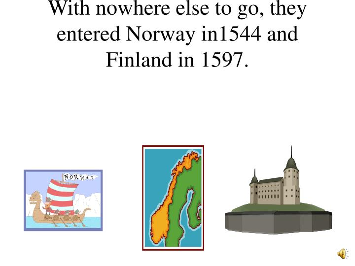 With nowhere else to go, they entered Norway in1544 and Finland in 1597.