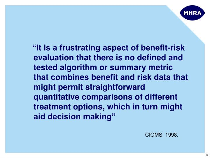 """""""It is a frustrating aspect of benefit-risk evaluation that there is no defined and tested algorithm or summary metric that combines benefit and risk data that might permit straightforward quantitative comparisons of different treatment options, which in turn might aid decision making"""""""