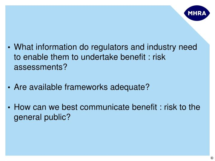 What information do regulators and industry need to enable them to undertake benefit : risk assessments?