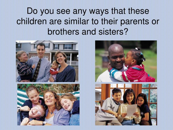 Do you see any ways that these children are similar to their parents or brothers and sisters?