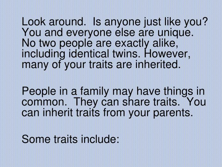 Look around.  Is anyone just like you? You and everyone else are unique. No two people are exactly alike, including identical twins. However, many of your traits are inherited.