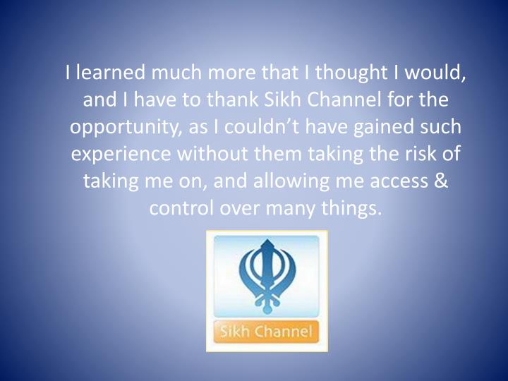 I learned much more that I thought I would, and I have to thank Sikh Channel for the opportunity, as I couldn't have gained such experience without them taking the risk of taking me on, and allowing me access & control over many things.