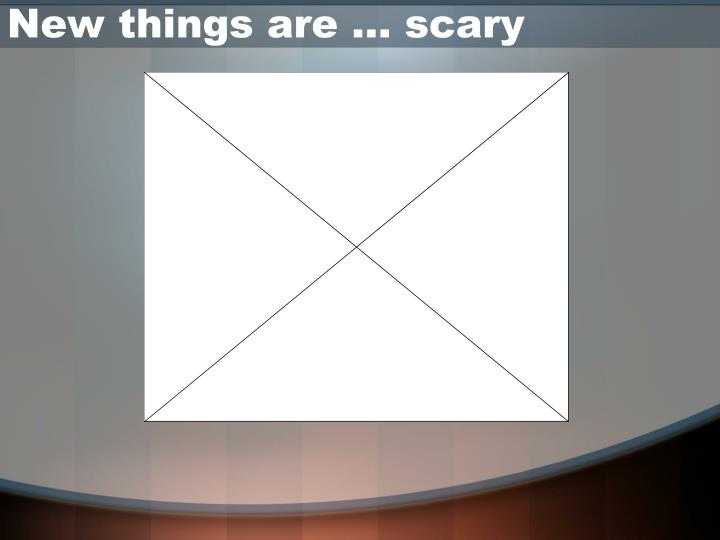 New things are … scary